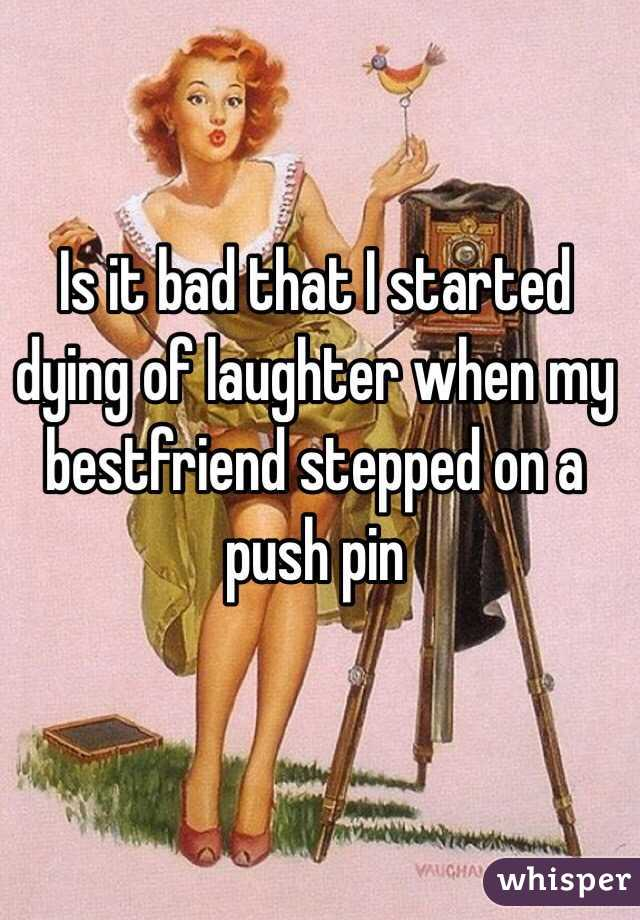 Is it bad that I started dying of laughter when my bestfriend stepped on a push pin