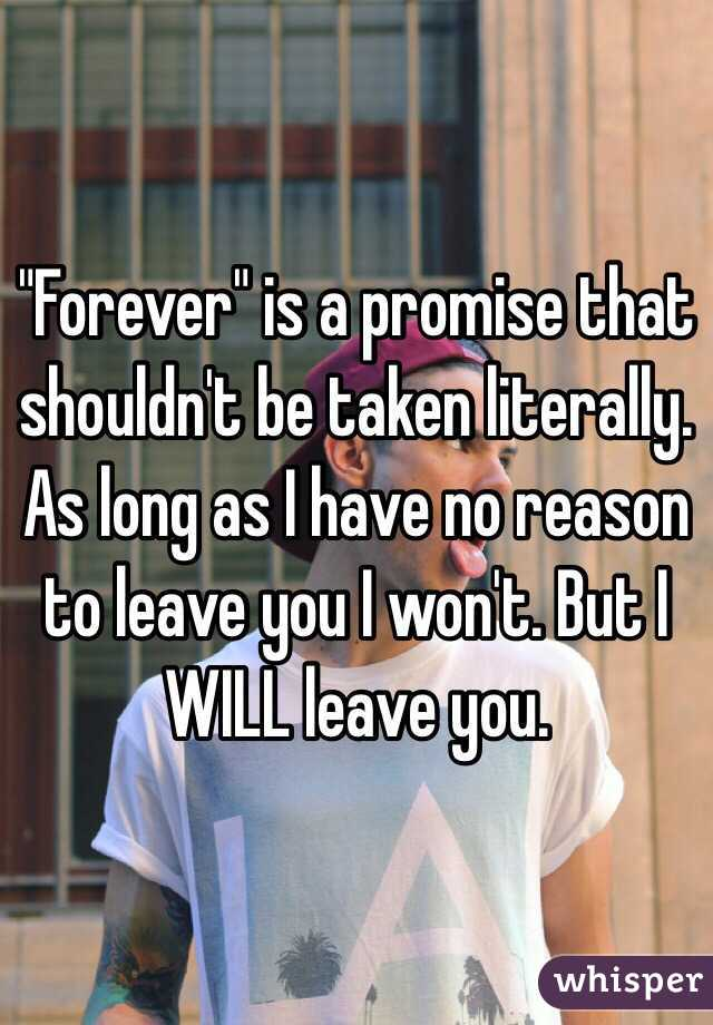 """Forever"" is a promise that shouldn't be taken literally. As long as I have no reason to leave you I won't. But I WILL leave you."
