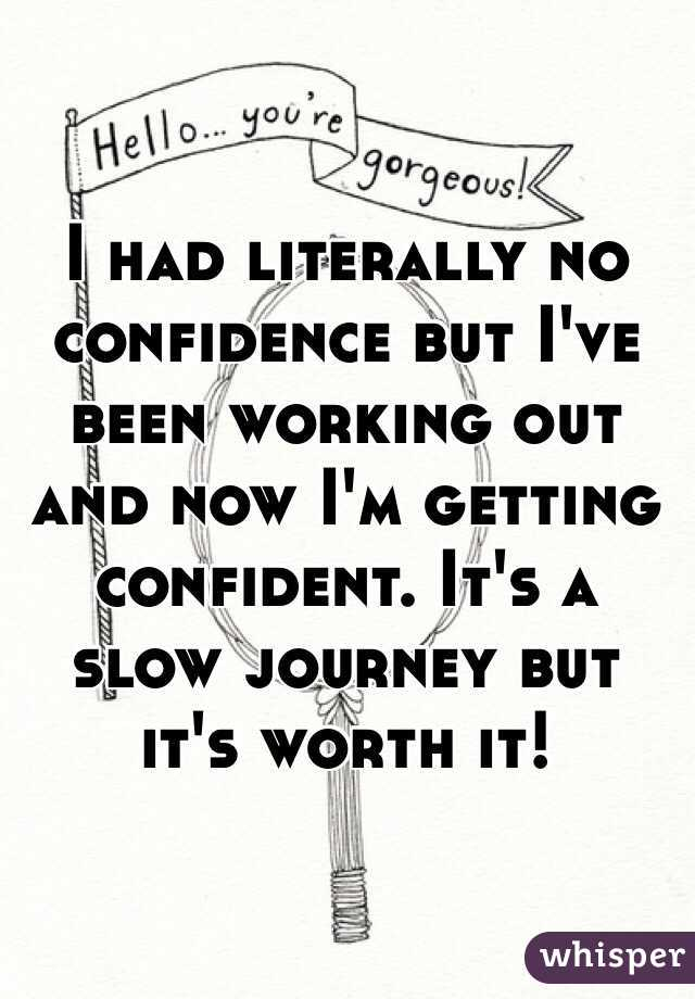 I had literally no confidence but I've been working out and now I'm getting confident. It's a slow journey but it's worth it!