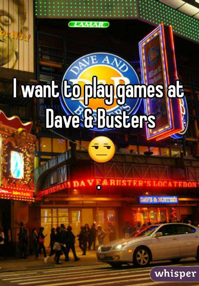 I want to play games at Dave & Busters 😒.