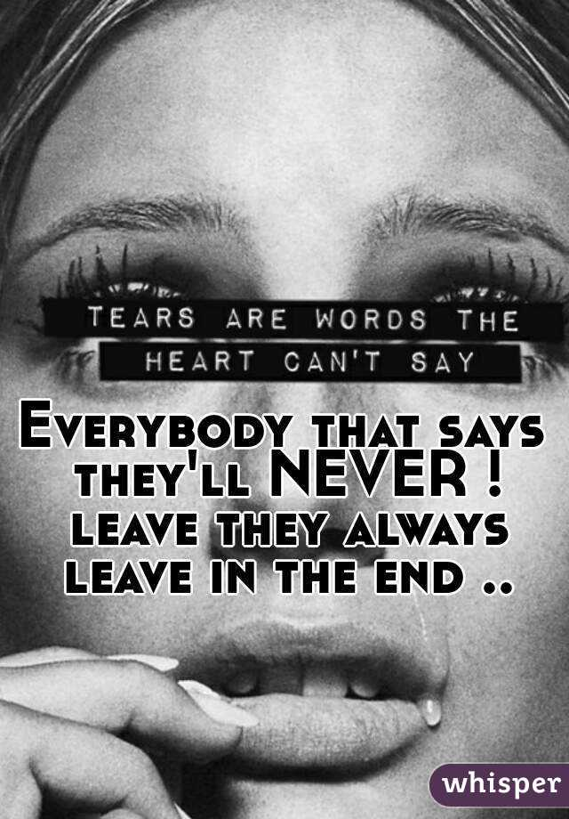 Everybody that says they'll NEVER ! leave they always leave in the end ..