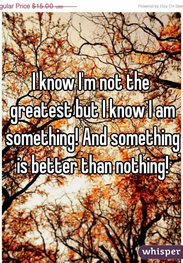 I know I'm not the greatest but I know I am something! And something is better than nothing!
