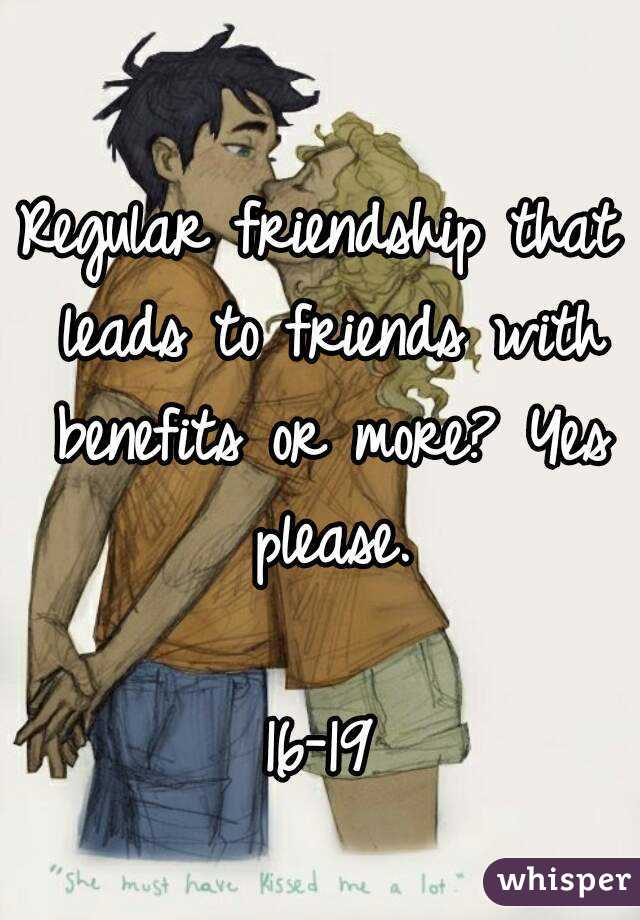 Regular friendship that leads to friends with benefits or more? Yes please.  16-19