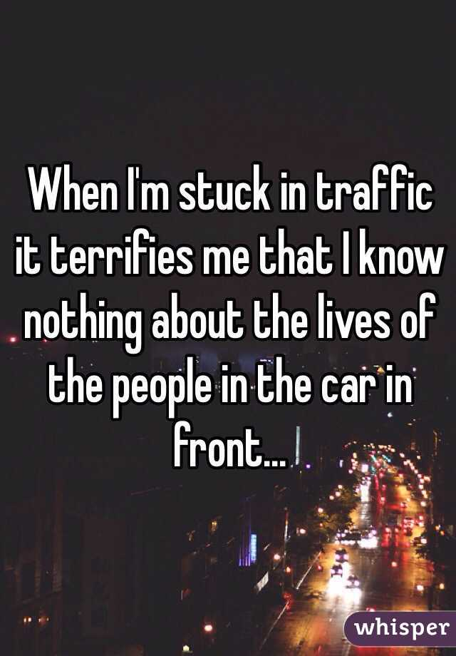 When I'm stuck in traffic it terrifies me that I know nothing about the lives of the people in the car in front...