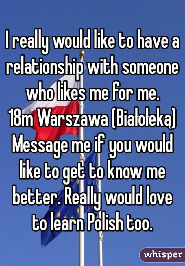 I really would like to have a relationship with someone who likes me for me.  18m Warszawa (Białołeką) Message me if you would like to get to know me better. Really would love to learn Polish too.