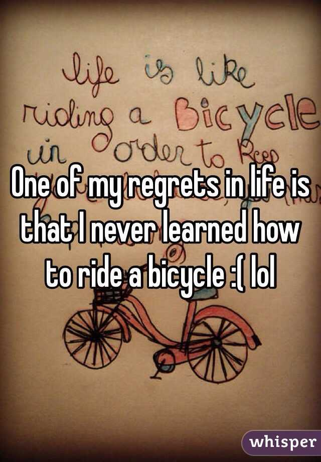One of my regrets in life is that I never learned how to ride a bicycle :( lol