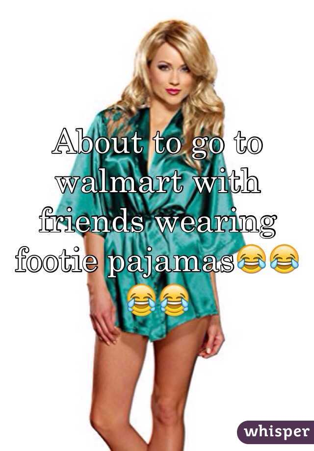 About to go to walmart with friends wearing footie pajamas😂😂😂😂