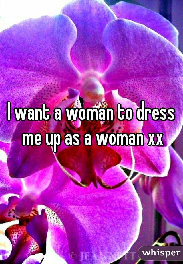I want a woman to dress me up as a woman xx