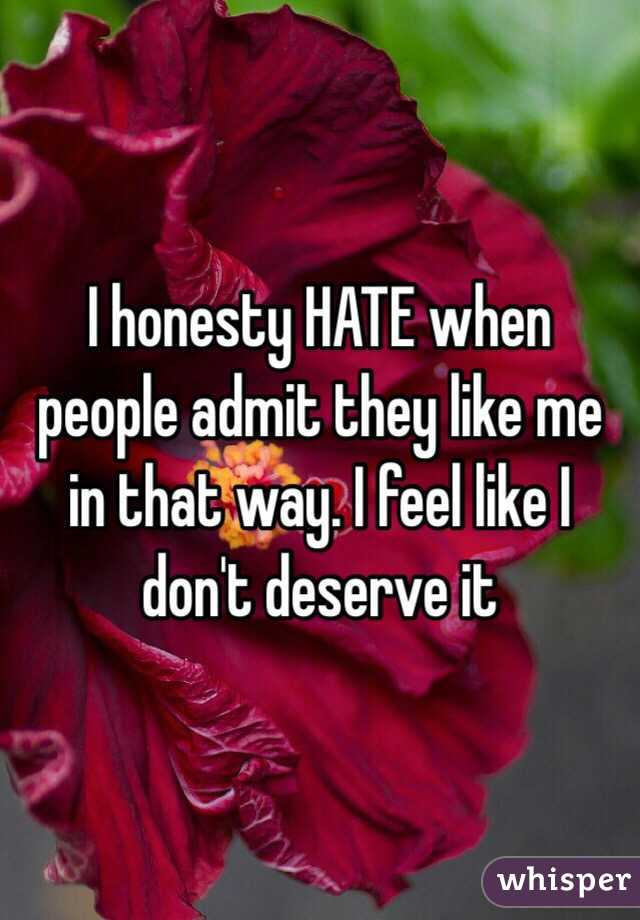 I honesty HATE when people admit they like me in that way. I feel like I don't deserve it