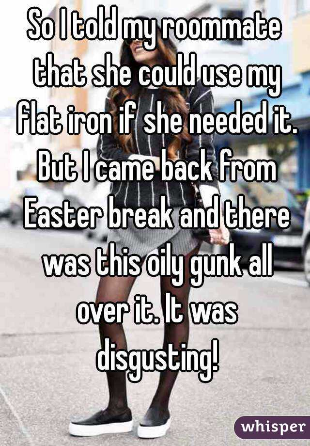 So I told my roommate that she could use my flat iron if she needed it. But I came back from Easter break and there was this oily gunk all over it. It was disgusting!