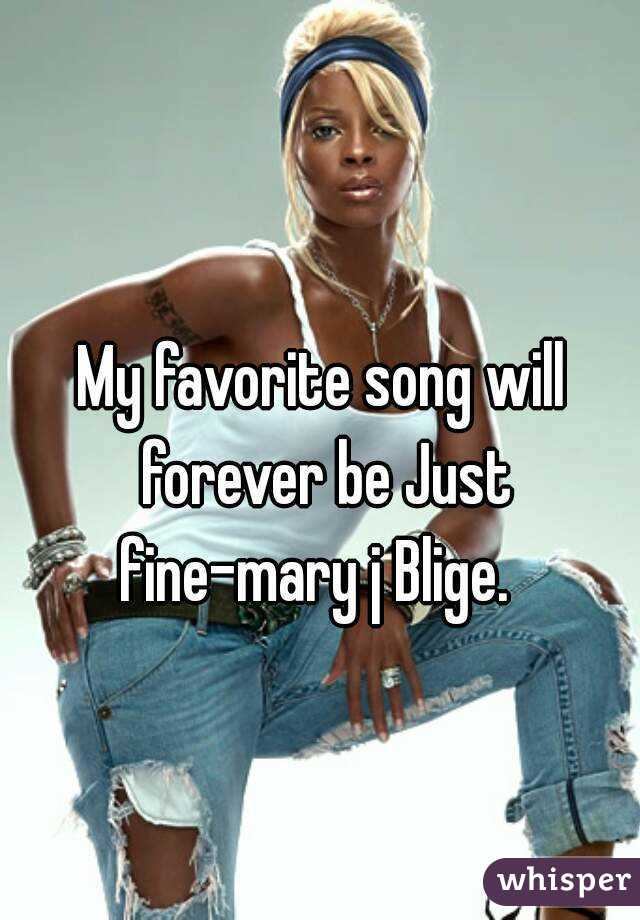 My favorite song will forever be Just fine-mary j Blige.