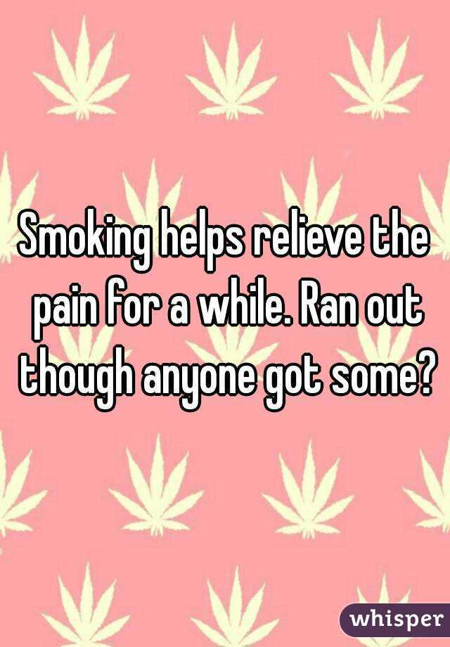Smoking helps relieve the pain for a while. Ran out though anyone got some?