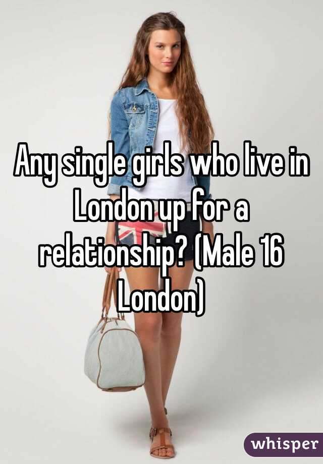 Any single girls who live in London up for a relationship? (Male 16 London)