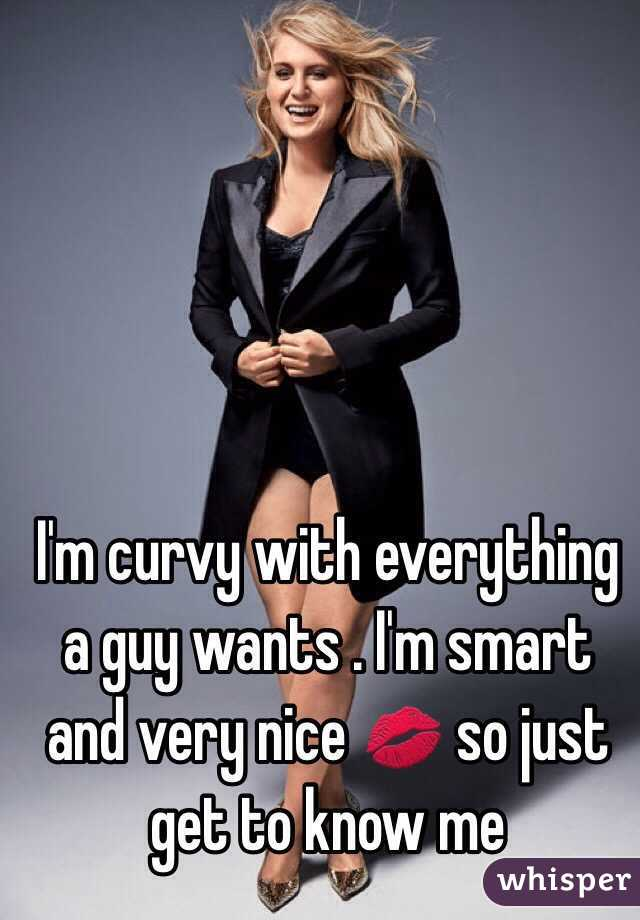 I'm curvy with everything a guy wants . I'm smart and very nice 💋 so just get to know me