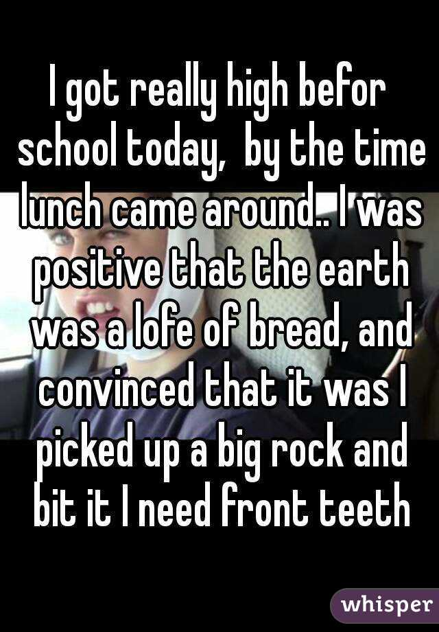 I got really high befor school today,  by the time lunch came around.. I was positive that the earth was a lofe of bread, and convinced that it was I picked up a big rock and bit it I need front teeth