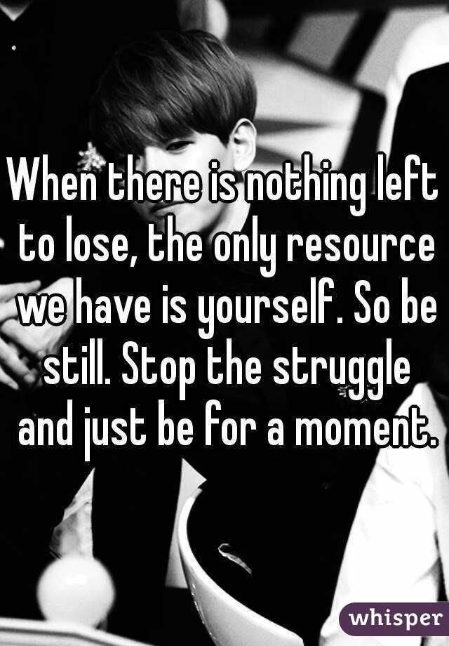 When there is nothing left to lose, the only resource we have is yourself. So be still. Stop the struggle and just be for a moment.