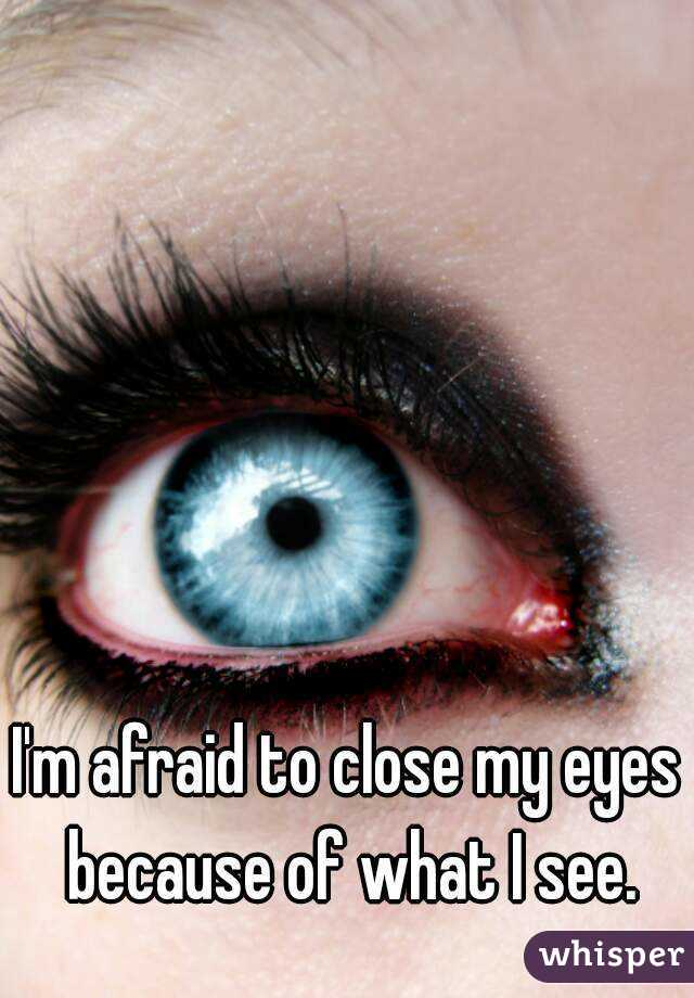I'm afraid to close my eyes because of what I see.