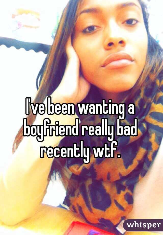I've been wanting a boyfriend really bad recently wtf.