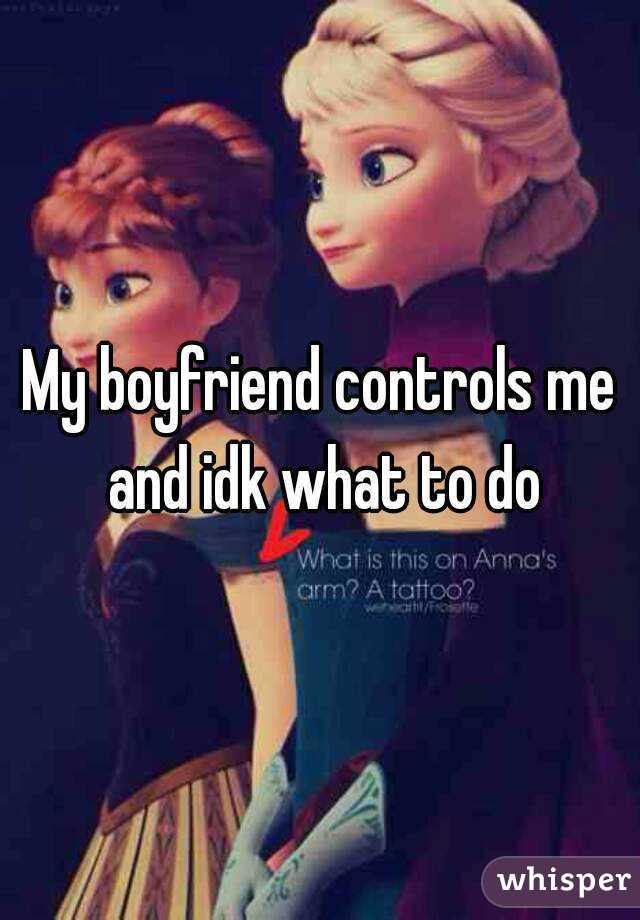 My boyfriend controls me and idk what to do