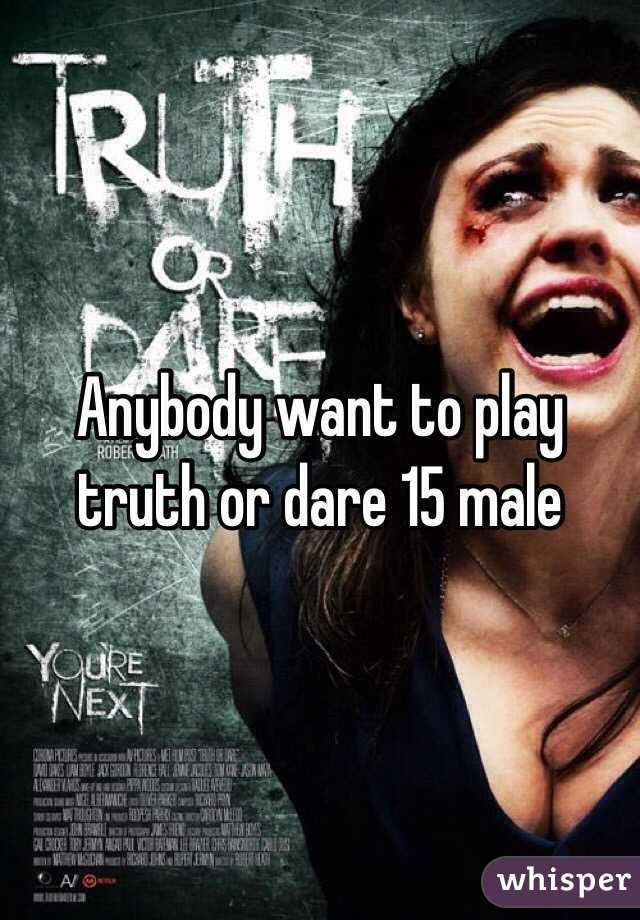 Anybody want to play truth or dare 15 male