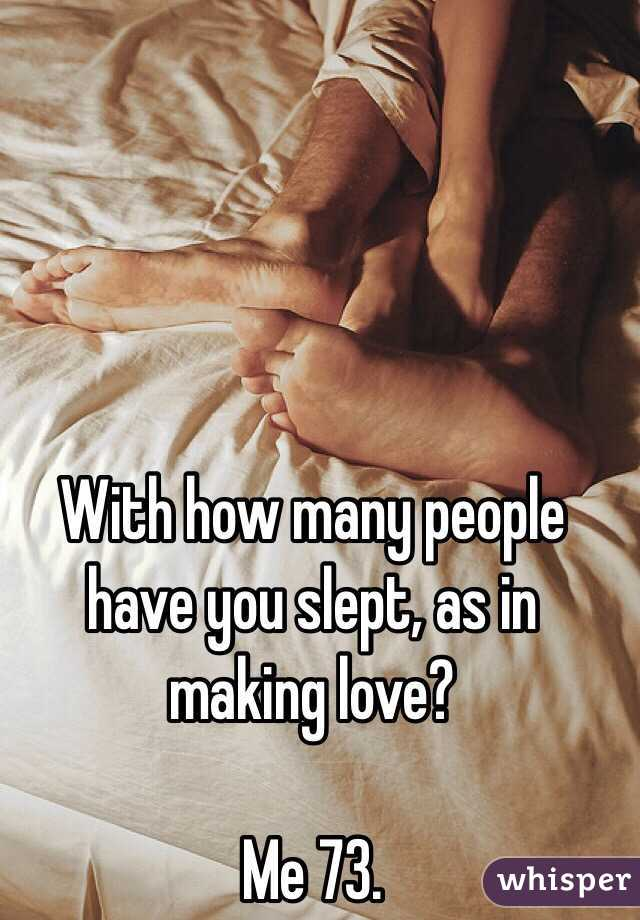 With how many people have you slept, as in making love?  Me 73.