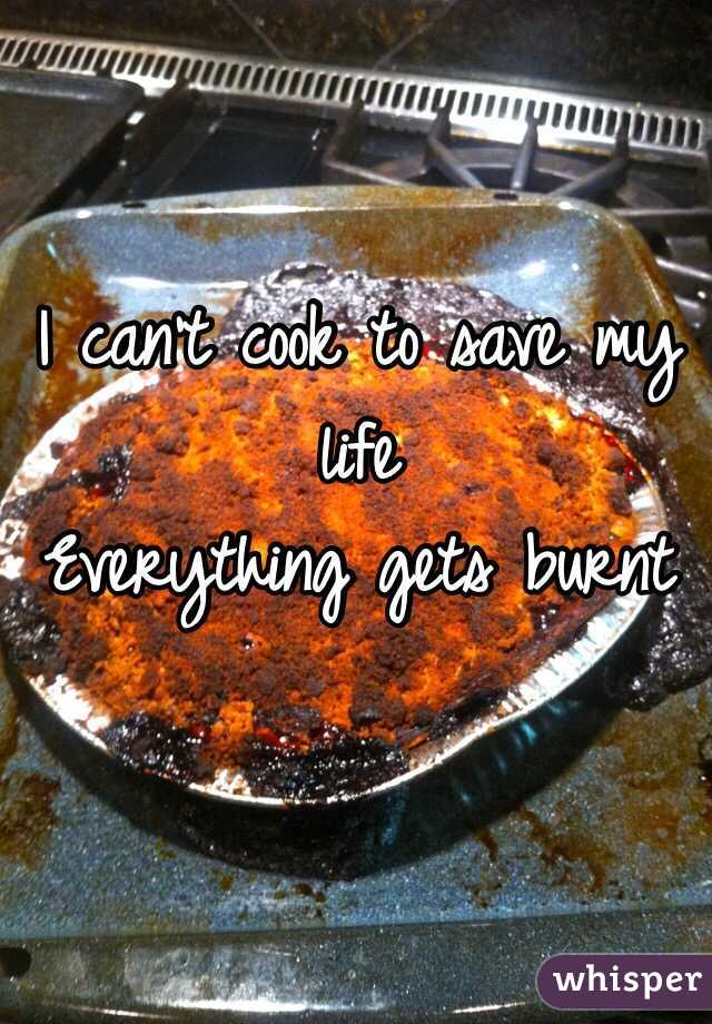 I can't cook to save my life Everything gets burnt