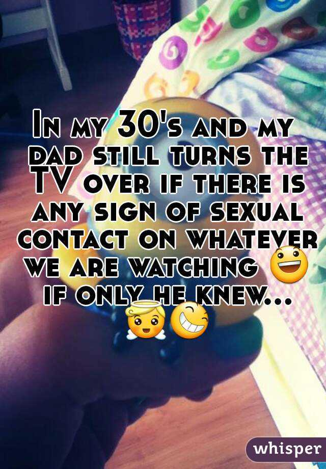 In my 30's and my dad still turns the TV over if there is any sign of sexual contact on whatever we are watching 😃 if only he knew... 😇😆