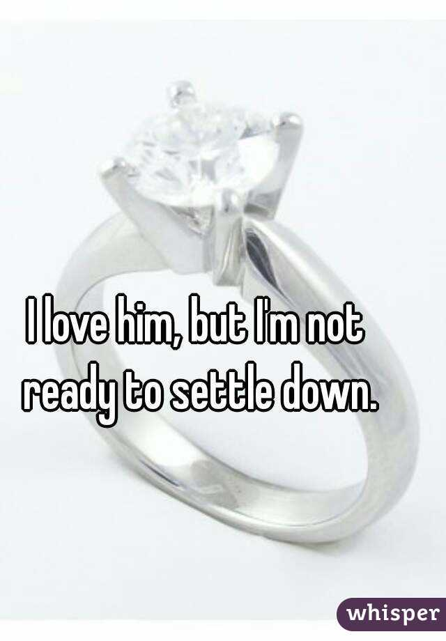 I love him, but I'm not ready to settle down.