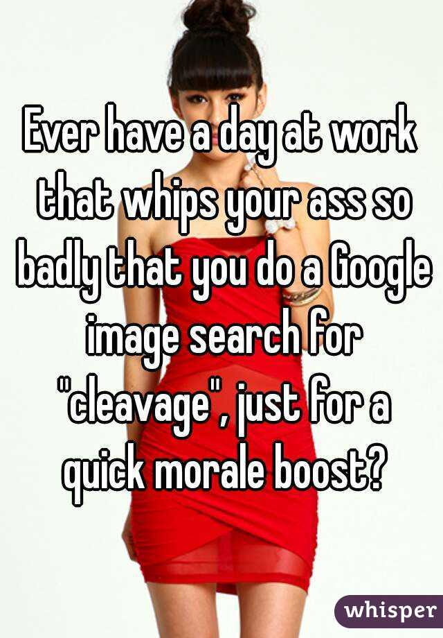 """Ever have a day at work that whips your ass so badly that you do a Google image search for """"cleavage"""", just for a quick morale boost?"""