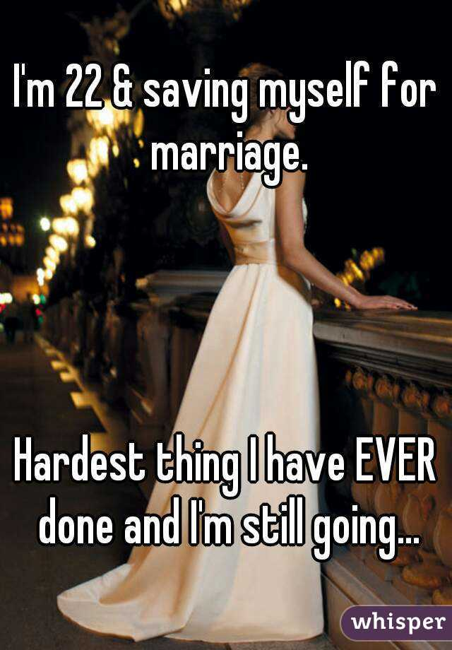 I'm 22 & saving myself for marriage.     Hardest thing I have EVER done and I'm still going...