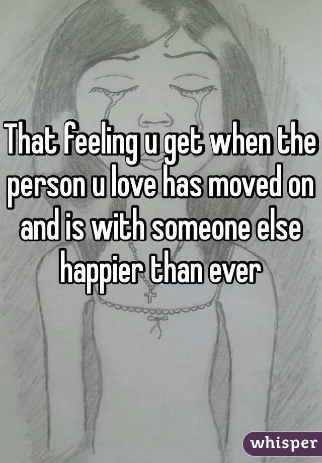 That feeling u get when the person u love has moved on and is with someone else happier than ever