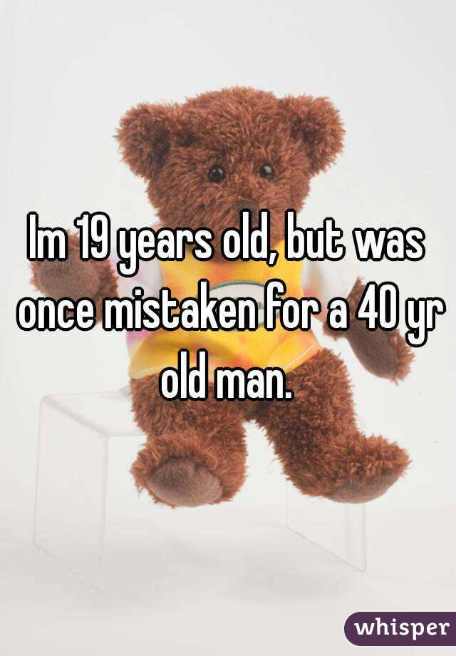 Im 19 years old, but was once mistaken for a 40 yr old man.
