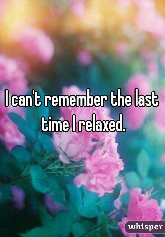 I can't remember the last time I relaxed.