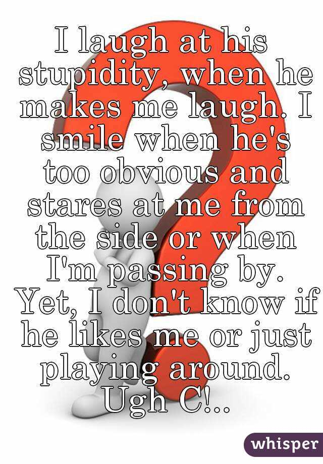 I laugh at his stupidity, when he makes me laugh. I smile when he's too obvious and stares at me from the side or when I'm passing by. Yet, I don't know if he likes me or just playing around. Ugh C!..