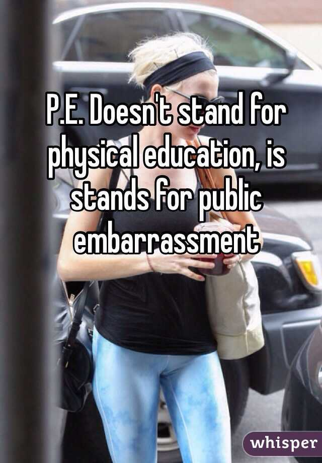 P.E. Doesn't stand for physical education, is stands for public embarrassment