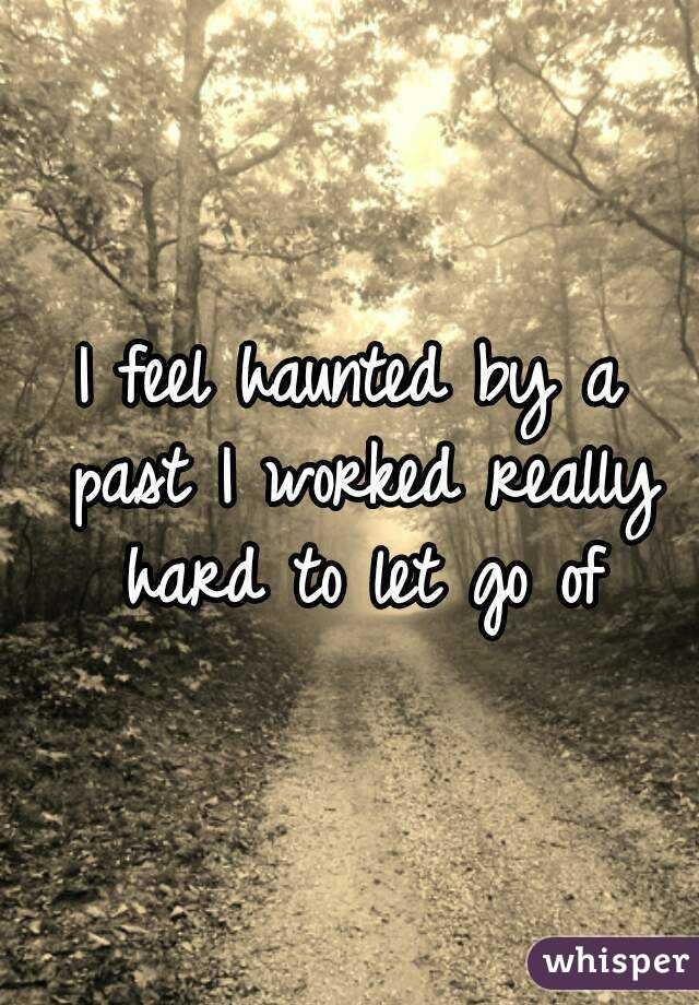 I feel haunted by a past I worked really hard to let go of
