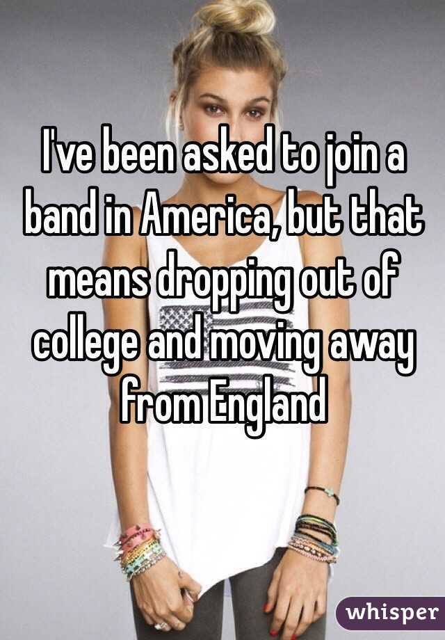 I've been asked to join a band in America, but that means dropping out of college and moving away from England