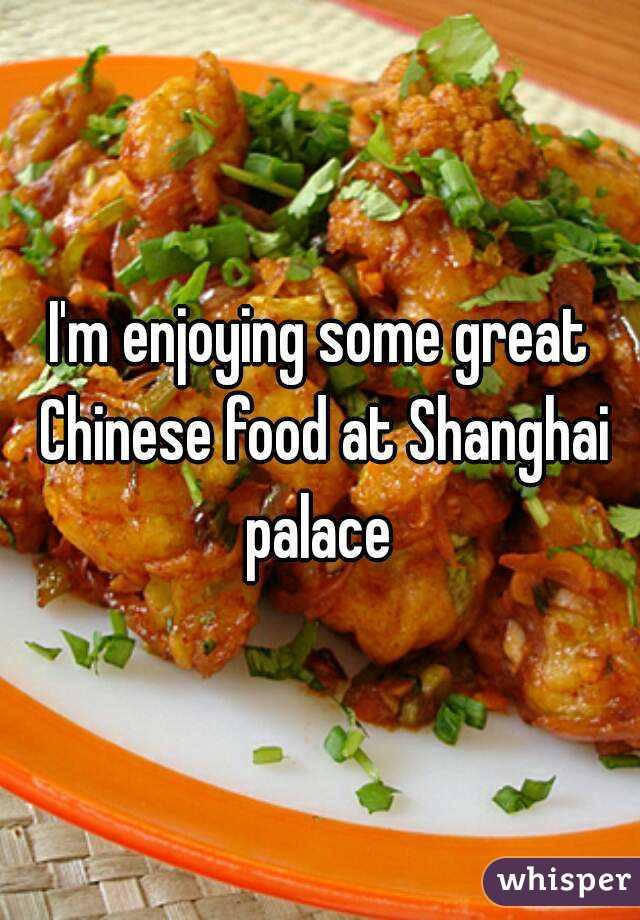 I'm enjoying some great Chinese food at Shanghai palace