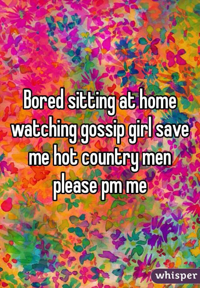 Bored sitting at home watching gossip girl save me hot country men please pm me