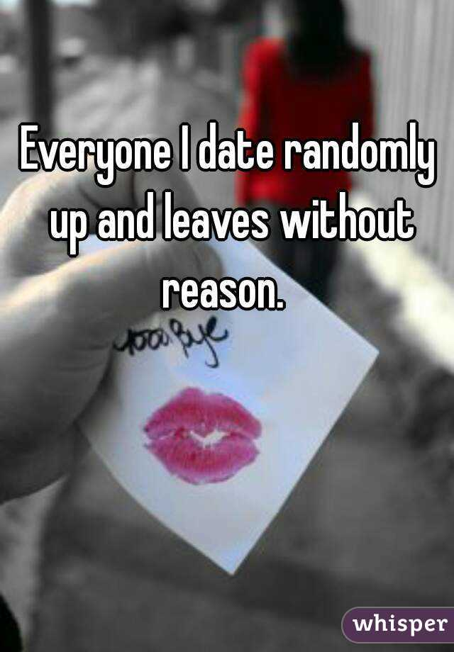 Everyone I date randomly up and leaves without reason.