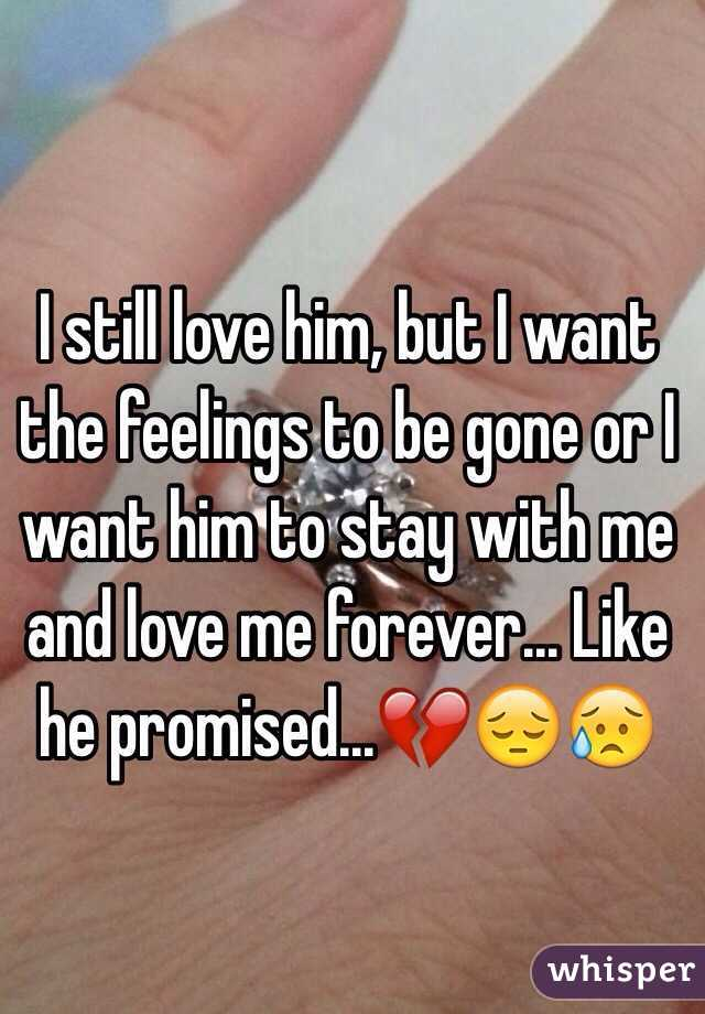 I still love him, but I want the feelings to be gone or I want him to stay with me and love me forever... Like he promised...💔😔😥