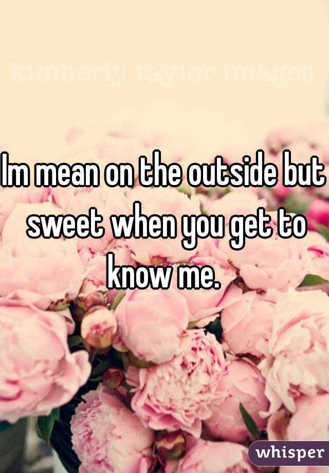 Im mean on the outside but sweet when you get to know me.