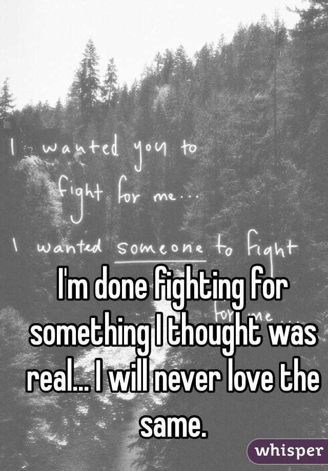 I'm done fighting for something I thought was real... I will never love the same.