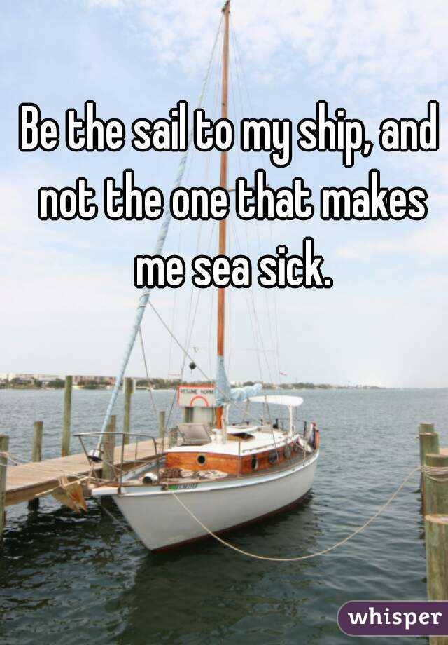 Be the sail to my ship, and not the one that makes me sea sick.