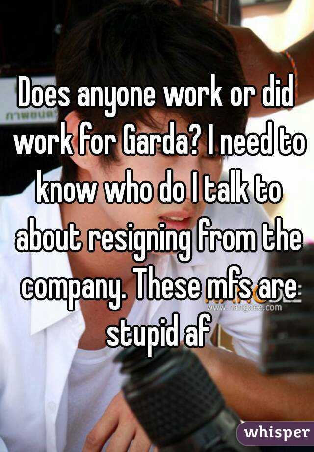 Does anyone work or did work for Garda? I need to know who do I talk to about resigning from the company. These mfs are stupid af