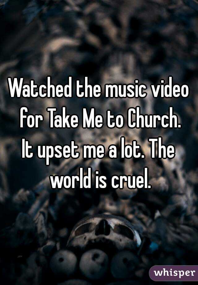 Watched the music video for Take Me to Church. It upset me a lot. The world is cruel.
