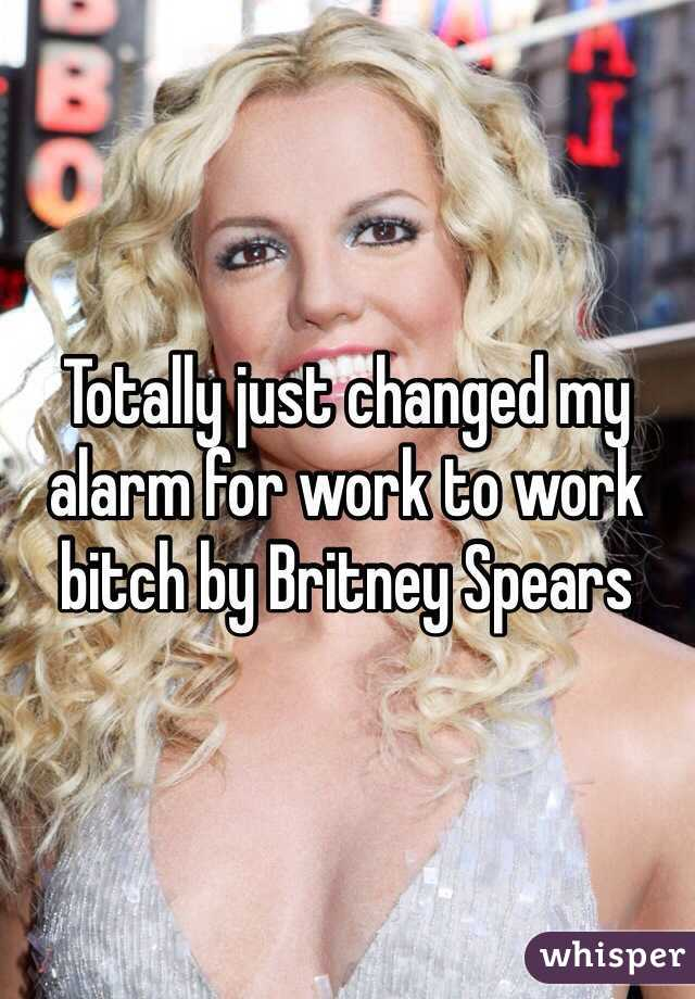 Totally just changed my alarm for work to work bitch by Britney Spears