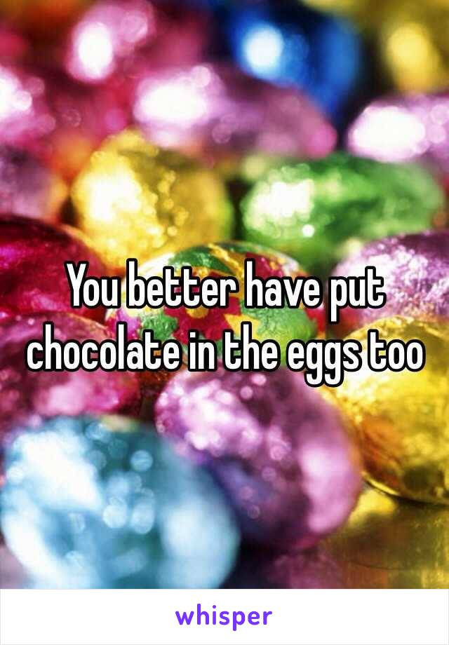 You better have put chocolate in the eggs too