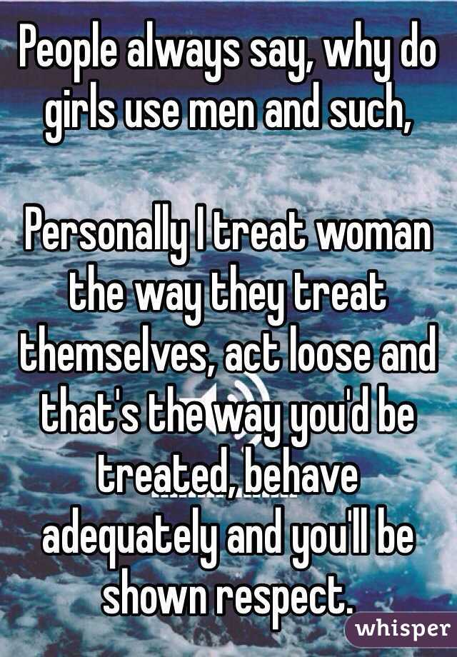 Wm People Always Say Why Do Girls Use Men And Such Personally Treat Woman