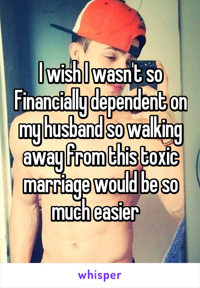 I wish I wasn't so Financially dependent on my husband so walking away from this toxic marriage would be so much easier